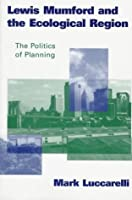 Lewis Mumford and the Ecological Region: The Politics of Planning (Critical Perspectives)