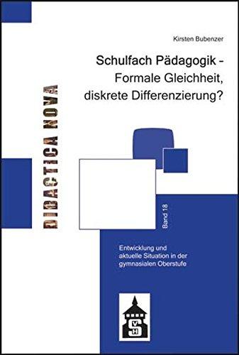 Schulfach Pädagogik - Formale Gleichheit, diskrete Differenzierung?: Entwicklung und aktuelle Situation in der gymnasialen Oberstufe (Didactica Nova - ... und Methodik des Pädagogikunterrichts)