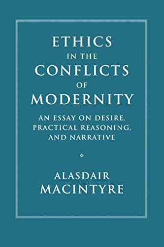 Ethics in the Conflicts of Modernity: An Essay on Desire, Practical Reasoning, and Narrative