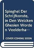 Spieghel Der Schrijfkonste, in Den Welcken Ghesien Worden Veelderhande Gheschrifften Met Hare Fondementen Ende Onderrichtinghe