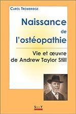 NAISSANCE DE L'OSTEOPATHIE. - Vie et oeuvre de Andrew Taylor Still de Carol Trowbridge