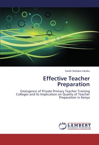 Effective Teacher Preparation: Emergence of Private Primary Teacher Training Colleges and Its Implication on Quality of Teacher Preparation in Kenya