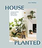 House Planted: Choosing, Growing, and Styling the Perfect Plants for Your Space