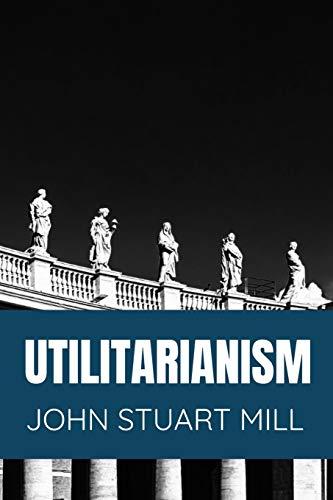 Utilitarianism  John Stuart Mill: Classic Edition