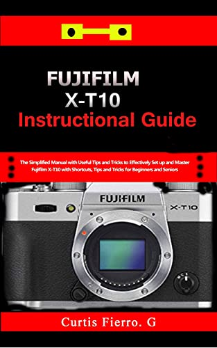 Fujifilm X-T10 Instructional Guide : The Simplified Manual with Useful Tips and Tricks to Effectively Set up and Master Fujifilm X-T10 with Shortcuts, ... for Beginners and seniors (English Edition)