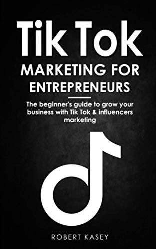 Tik Tok Marketing for Entrepreneurs: The beginner's guide to grow your business with tik tok and inf