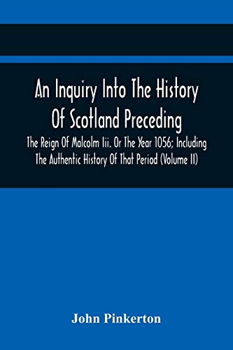An Inquiry Into The History Of Scotland Preceding The Reign Of Malcolm Iii. Or The Year 1056; Including The Authentic History Of That Period (Volume Ii)