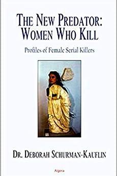 The New Predator: Women Who Kill - Profiles Of Female Serial Killers by [Deborah Schurman-Kauflin]