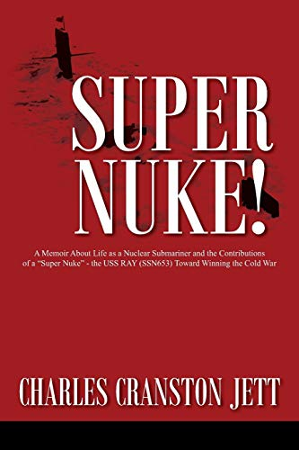 """Super Nuke! A Memoir About Life as a Nuclear Submariner and the Contributions of a """"Super Nuke"""" - the USS RAY (SSN653) Toward Winning the Cold War"""