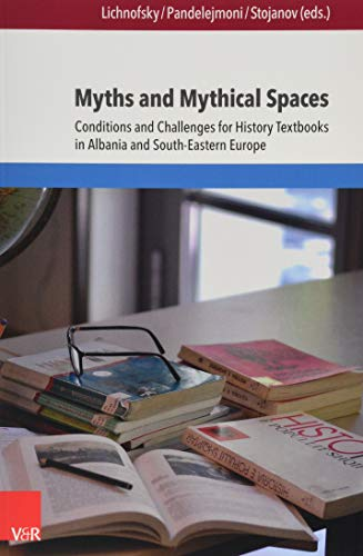 Myths and Mythical Spaces: Conditions and Challenges for History Textbooks in Albania and South-Eastern Europe (Eckert. Die Schriftenreihe, Band 147)