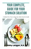 YOUR COMPLETE GUIDE FOR YOUR STOMACH SOLUTION: A Radical New Way to Heal Your Body from the Inside Out