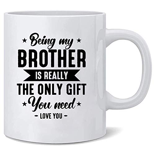 Brother Coffee Mug Being My Brother is Really The Only Gift You Need Love you Funny Cup Gift for Brother 11oz Ceramic Mugs