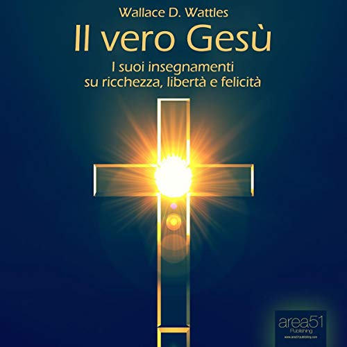 Il vero Gesù: I suoi insegnamenti su libertà, felicità, ricchezza     [A New Christ: His Teachings on Freedom, Happiness, Wealth]              By:                                                                                                                                 Wallace Delois Wattles                               Narrated by:                                                                                                                                 Fabio Farnè                      Length: 2 hrs and 29 mins     Not rated yet     Overall 0.0