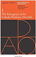 The Christian Tradition: A History of the Development of Doctrine, Vol. 1: The Emergence of the Catholic Tradition (100-600) (Volume 1)