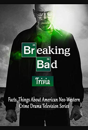Breaking Bad Trivia : Facts, Things About American Neo-Western Crime Drama Television Series: Perfect Gift for Holiday (English Edition)