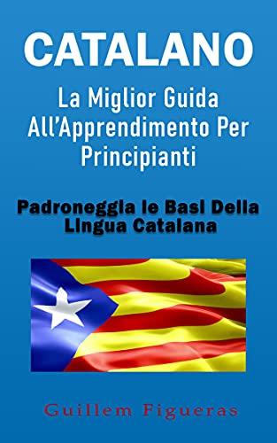 Catalano: La Miglior Guida All'Apprendimento Per Principianti: Padroneggia Le Basi Della Lingua Catalana (Italian Edition)