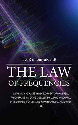 THE LAW OF FREQUENCIES: Mathematical rules in development of universal frequencies in curing diseases including thecword, lyme disease,  morgellons, nanotechnology and MND/ALS (English Edition)