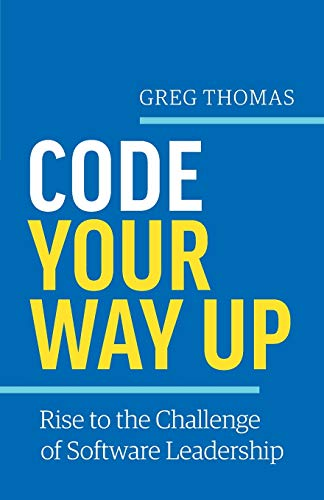 Code Your Way Up: Rise to the Challenge of Software Leadership