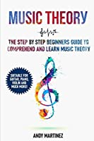 Music Theory: the Step by Step Beginners Guide to Comprehend and Learn Music Theory