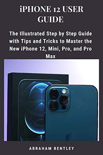 iPhone 12 User Guide: The Illustrated Step by Step Guide with Tips and Tricks to Master the New iPhone 12, Mini, Pro, and Pro Max