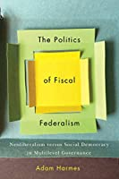 The Politics of Fiscal Federalism: Neoliberalism Versus Social Democracy in Multilevel Governance