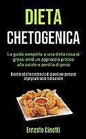 Dieta Chetogenica: La guida completa a una dieta ricca di grassi antd un approccio pratico alla salute e perdita di peso (Ricette ad alto contenuto di grassi per persone impegnate nella dieta cheto)