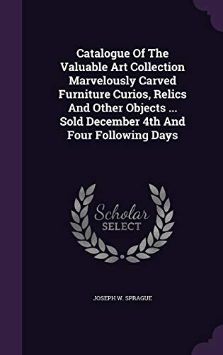 Catalogue of the Valuable Art Collection Marvelously Carved Furniture Curios, Relics and Other Objects ... Sold December 4th and Four Following Days