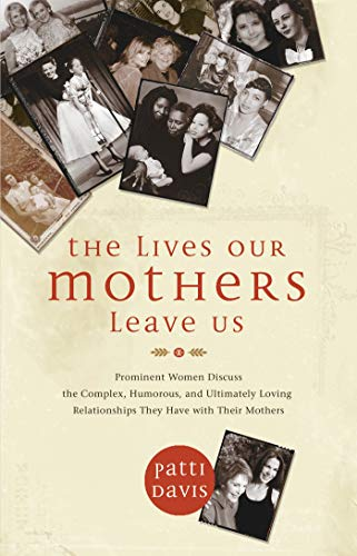 Download The Lives Our Mothers Leave Us: Prominent Women Discuss the Complex, Humorous, and Ultimately Loving Relationships They Have with Their Mothers 1401921620