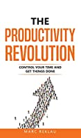 The Productivity Revolution: Control your time and get things done! (Change Your Habits, Change Your Life)