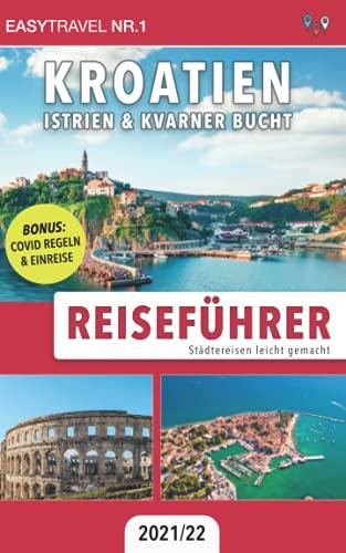 Reiseführer Kroatien: Istrien & Kvarner Bucht: Städtereisen leicht gemacht 2021/22 - BONUS: Covid Regeln & Einreise
