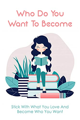 Who Do You Want To Become: Stick With What You Love And Become Who You Want: Books For Girls In Middle School (English Edition)