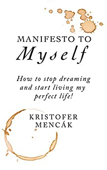 Manifesto to Myself: How to stop dreaming and start living my perfect life! by [Kristofer Mencák]
