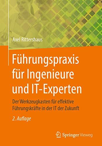 Führungspraxis für Ingenieure und IT-Experten: Der Werkzeugkasten für effektive Führungskräfte in der IT der Zukunft