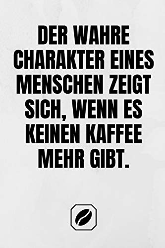 Der wahre Charakter eines Menschen zeigt sich, wenn es keinen Kaffee mehr gibt.: Notizbuch • A5 • 120 Seiten Dot Grid • Notizheft Handlich • Kaffee ... • Deko • Art • Für Studenten • Skizzenbuch