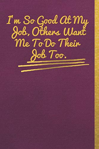 I'm So Good At My Job, Others Want Me To Do Their Job Too.: Matte Purple cloth cover , Gold lettre, size (6' * 9'), 120 pages, Lined Coworker Gag Gift Funny Office Notebook Journal.