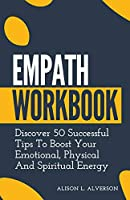 Empath Workbook: Discover 50 Successful Tips To Boost your Emotional, Physical And Spiritual Energy