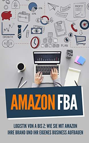 Amazon FBA: Logistik von A bis Z: Wie sie mit Amazon Ihre Brand und Ihr eigenes Business aufbauen