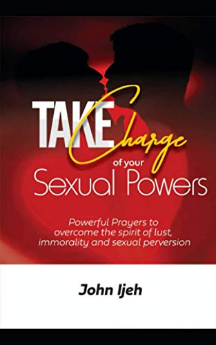 Take Charge Of Your Sexual Powers: Powerful Prayers to Overcome the Spirit of Lust, Immorality & Sexual Perversion