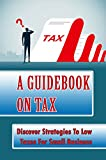 A Guidebook On Tax: Discover Strategies To Low Taxes For Small Business: Which Expenditures Qualify For Deductions (English Edition)