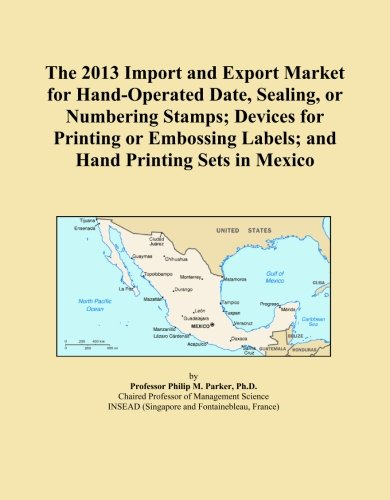 The 2013 Import and Export Market for Hand-Operated Date, Sealing, or Numbering Stamps; Devices for Printing or Embossing Labels; and Hand Printing Sets in Mexico