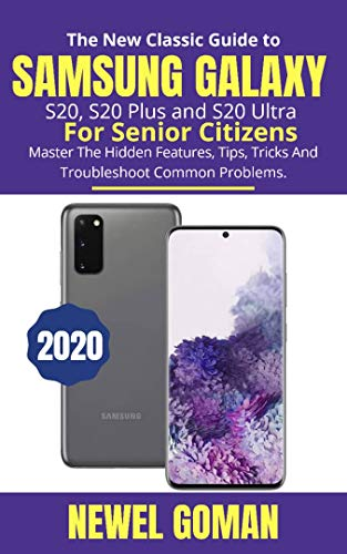 The New Classic Guide to Samsung Galaxy S20, S20 Plus, and S20 Ultra for Senior Citizens: Master the Hidden Features, Tips, Tricks, and Troubleshoot Common Problems