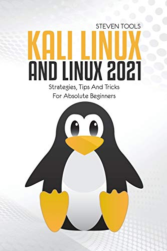 Kali Linux And Linux 2021: Strategies, Tips And Tricks For Absolute Beginners