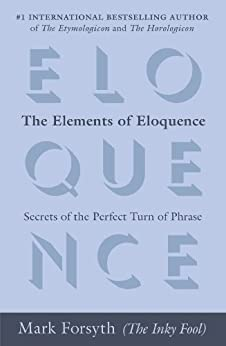 The Elements of Eloquence: Secrets of the Perfect Turn of Phrase by [Mark Forsyth]