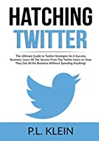 Hatching Twitter: The Ultimate Guide to Twitter Strategies for A Success Business, Learn All The Secrets From Top Twitter Users on How They Get All the Business Without Spending Anything!
