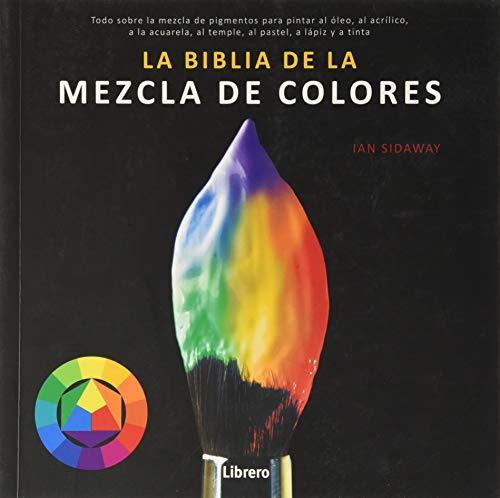 BIBLIA DE LA MEZCLA DE COLORES: Todo sobre la mezcla de pigmentos para pintar al óleo, al acrílico, a la acuarela, al temple, al pastel, a lápiz, y a tinta.