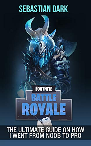 Fortnite Battle Royale: The Ultimate Guide on How I Went From Noob to Pro