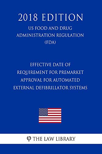 Effective Date of Requirement for Premarket Approval for Automated External Defibrillator Systems (US Food and Drug Administration Regulation) (FDA) (2018 Edition)