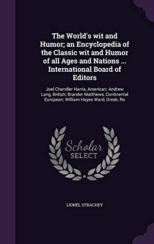 The World's Wit and Humor; An Encyclopedia of the Classic Wit and Humor of All Ages and Nations ... International Board of Editors: Joel Chandler ... European; William Hayes Ward, Greek, Ro