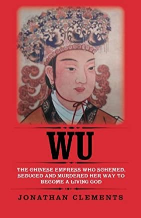 Wu: The Chinese Empress who schemed, seduced and murdered her way to become a living God by Jonathan Clements(2014-12-24)