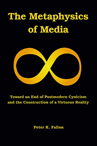 Image of The Metaphysics of Media: Toward an Endof Postmodern Cynicism and the Construction of a Virtuous Reality